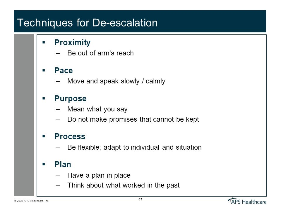 © 2009 APS Healthcare, Inc. 47 Techniques for De-escalation Proximity –Be out of arms reach Pace –Move and speak slowly / calmly Purpose –Mean what yo