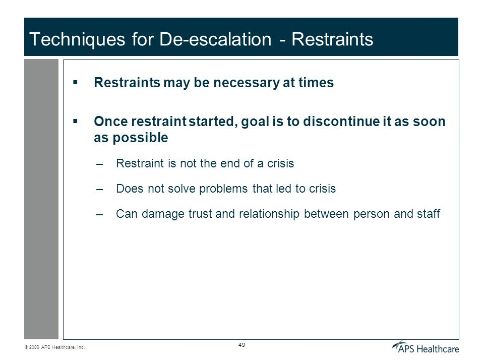 © 2009 APS Healthcare, Inc. 49 Techniques for De-escalation - Restraints Restraints may be necessary at times Once restraint started, goal is to disco