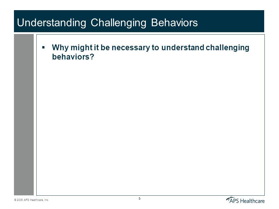 © 2009 APS Healthcare, Inc. 5 Understanding Challenging Behaviors Why might it be necessary to understand challenging behaviors?