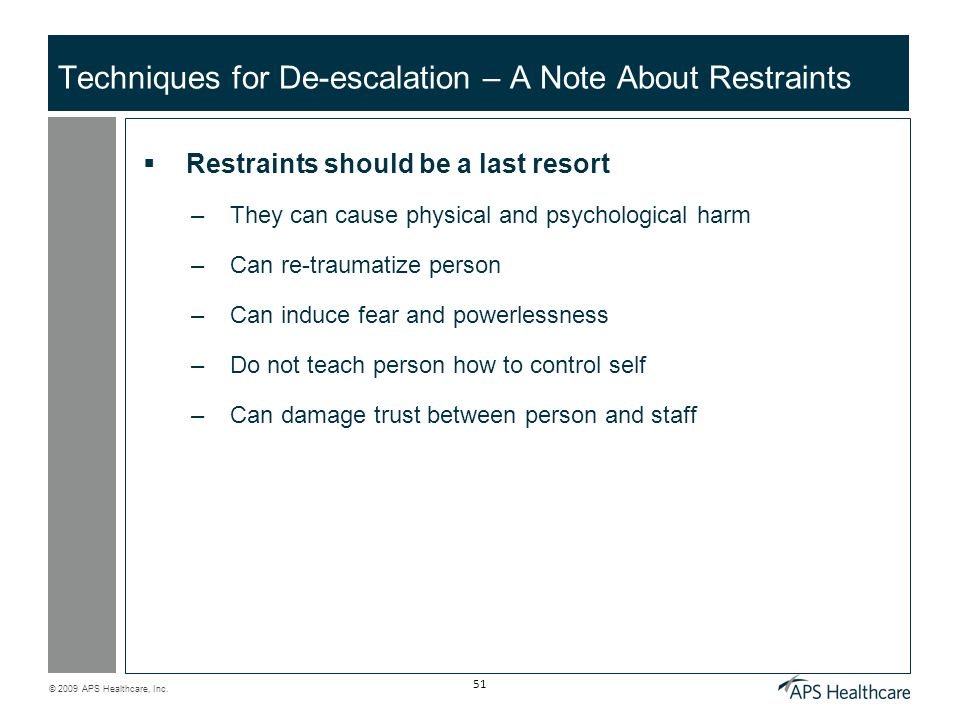 © 2009 APS Healthcare, Inc. 51 Techniques for De-escalation – A Note About Restraints Restraints should be a last resort –They can cause physical and