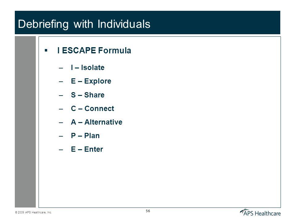 © 2009 APS Healthcare, Inc. 56 Debriefing with Individuals I ESCAPE Formula –I – Isolate –E – Explore –S – Share –C – Connect –A – Alternative –P – Pl
