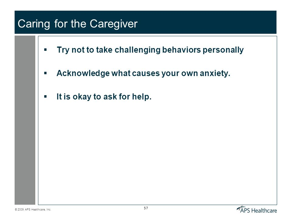 © 2009 APS Healthcare, Inc. 57 Caring for the Caregiver Try not to take challenging behaviors personally Acknowledge what causes your own anxiety. It
