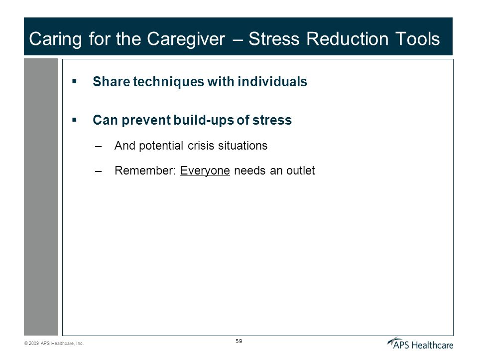 © 2009 APS Healthcare, Inc. 59 Caring for the Caregiver – Stress Reduction Tools Share techniques with individuals Can prevent build-ups of stress –An