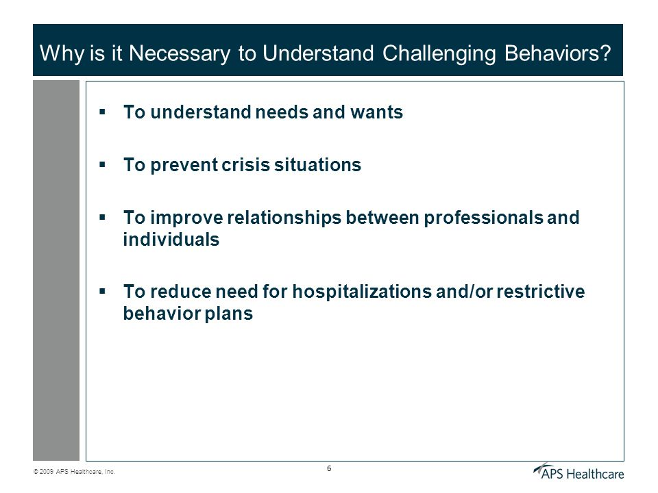 © 2009 APS Healthcare, Inc. 6 Why is it Necessary to Understand Challenging Behaviors? To understand needs and wants To prevent crisis situations To i