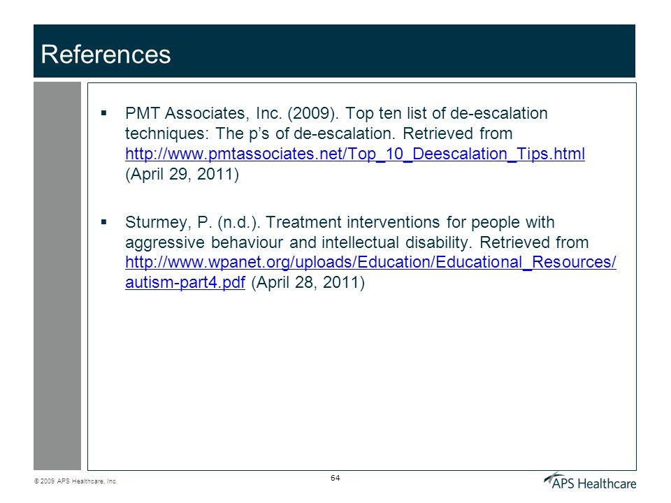© 2009 APS Healthcare, Inc. 64 References PMT Associates, Inc. (2009). Top ten list of de-escalation techniques: The ps of de-escalation. Retrieved fr