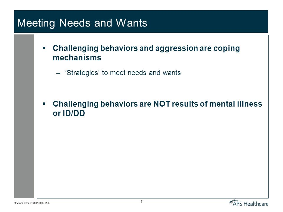 © 2009 APS Healthcare, Inc. 7 Meeting Needs and Wants Challenging behaviors and aggression are coping mechanisms –Strategies to meet needs and wants C