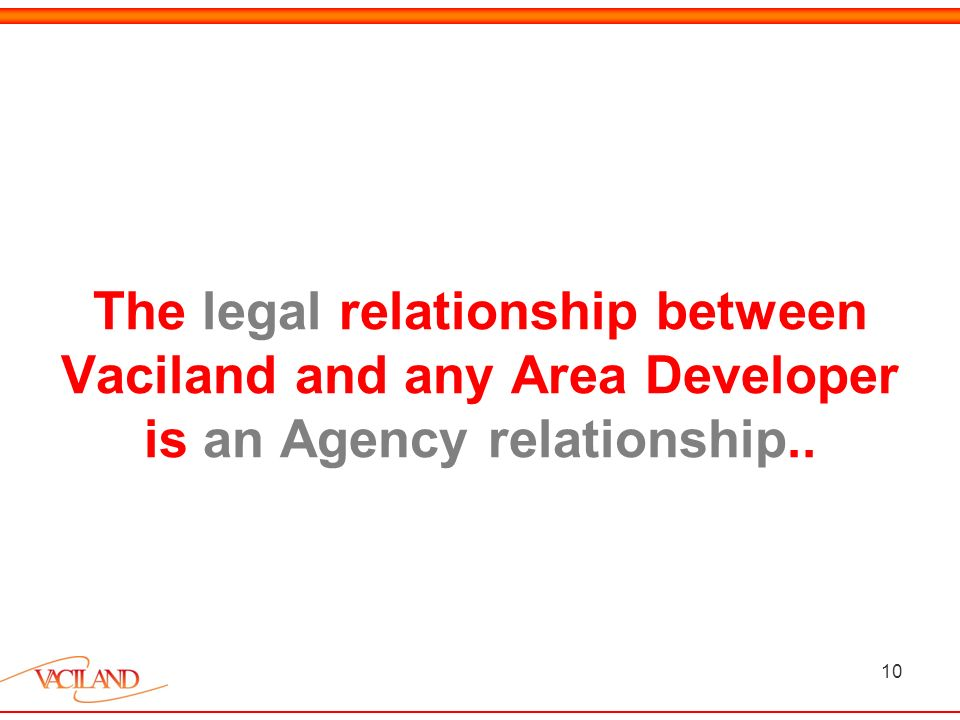 10 The legal relationship between Vaciland and any Area Developer is an Agency relationship..