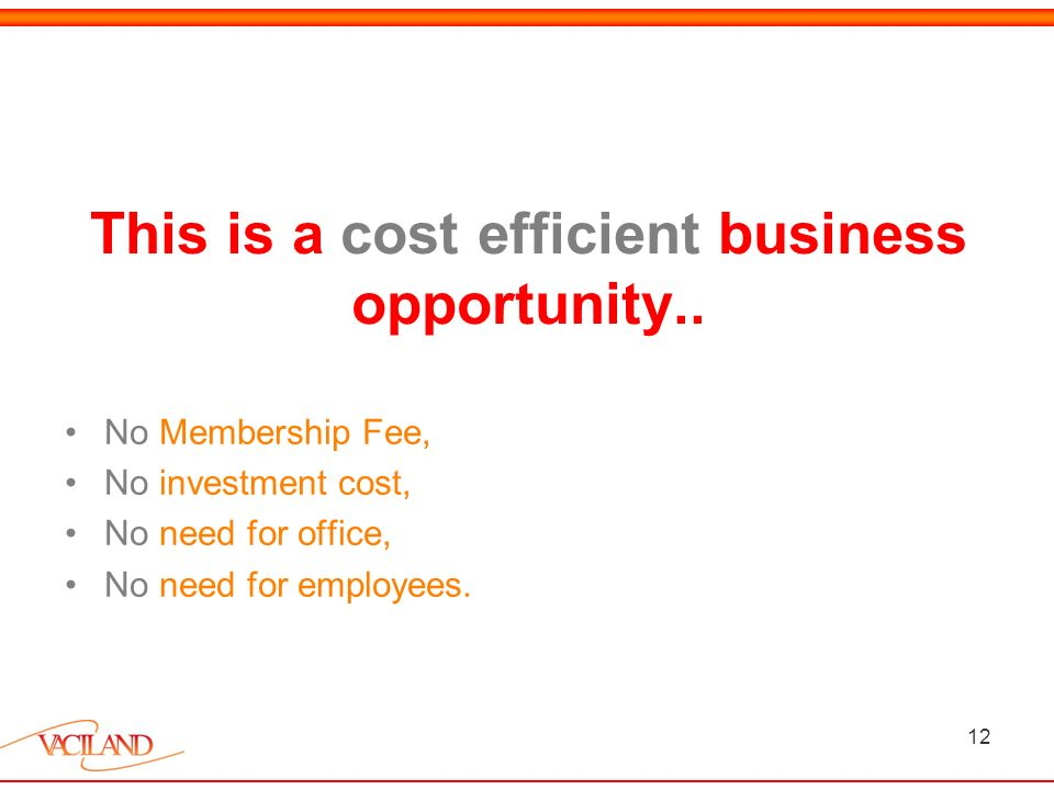 12 This is a cost efficient business opportunity..
