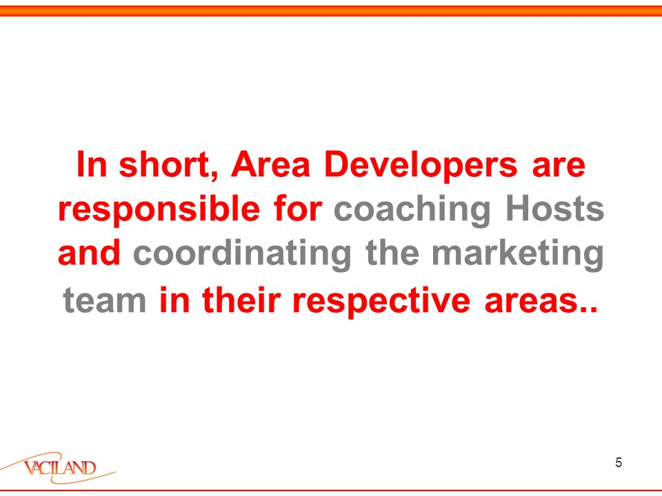 5 In short, Area Developers are responsible for coaching Hosts and coordinating the marketing team in their respective areas..