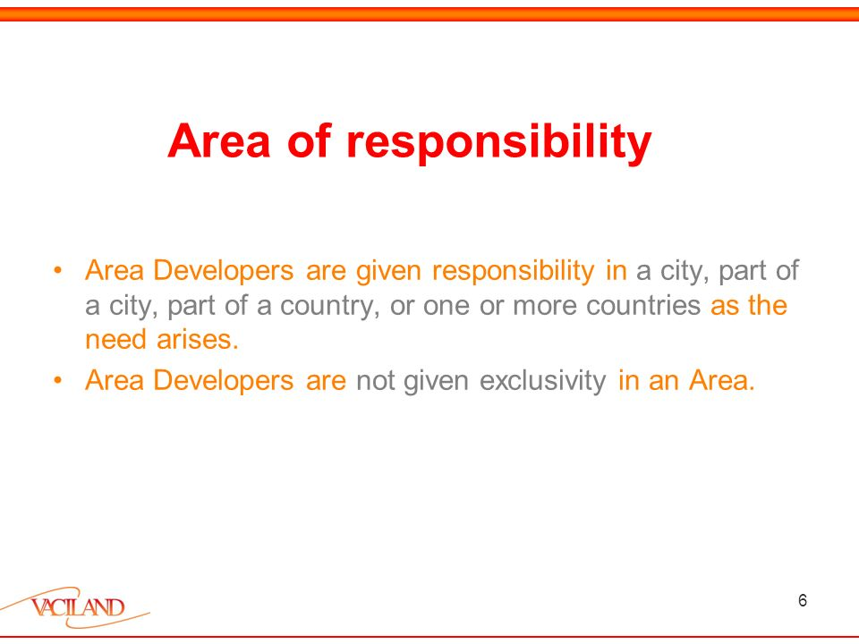 6 Area of responsibility Area Developers are given responsibility in a city, part of a city, part of a country, or one or more countries as the need arises.