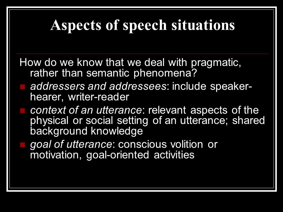 Aspects of speech situations How do we know that we deal with pragmatic, rather than semantic phenomena? addressers and addressees: include speaker- h