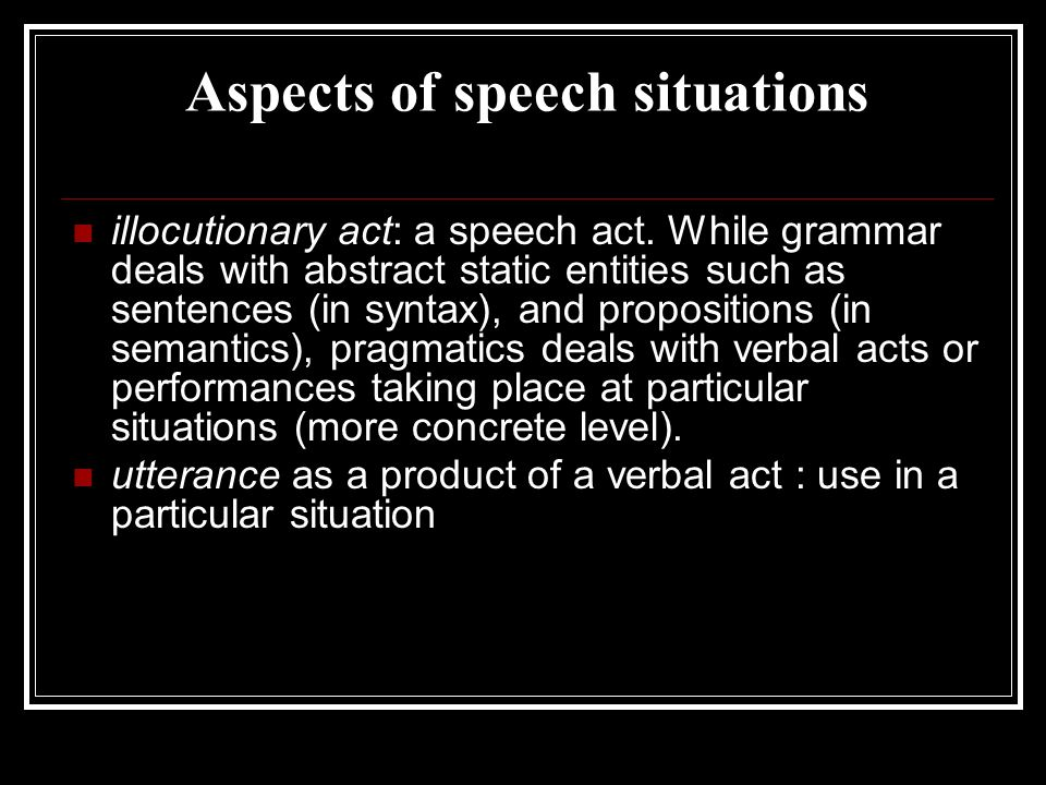 Aspects of speech situations illocutionary act: a speech act. While grammar deals with abstract static entities such as sentences (in syntax), and pro