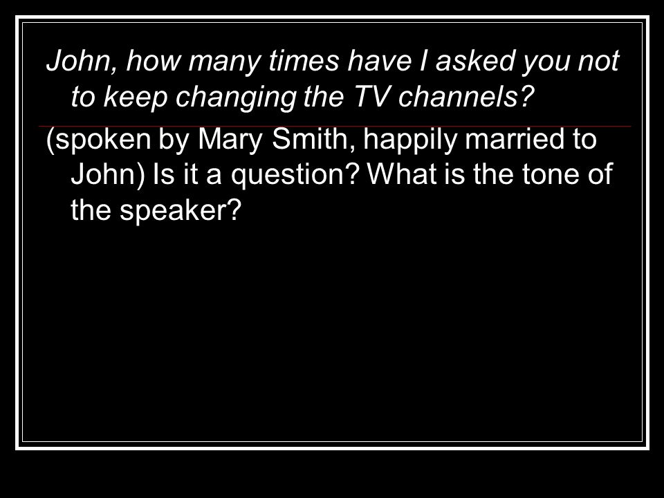 John, how many times have I asked you not to keep changing the TV channels? (spoken by Mary Smith, happily married to John) Is it a question? What is