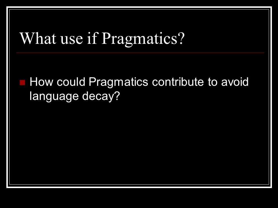 What use if Pragmatics? How could Pragmatics contribute to avoid language decay?