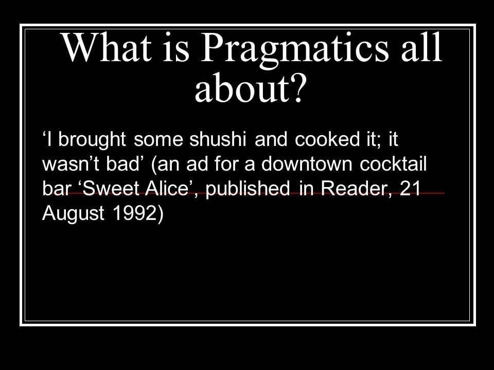 What is Pragmatics all about? I brought some shushi and cooked it; it wasnt bad (an ad for a downtown cocktail bar Sweet Alice, published in Reader, 2