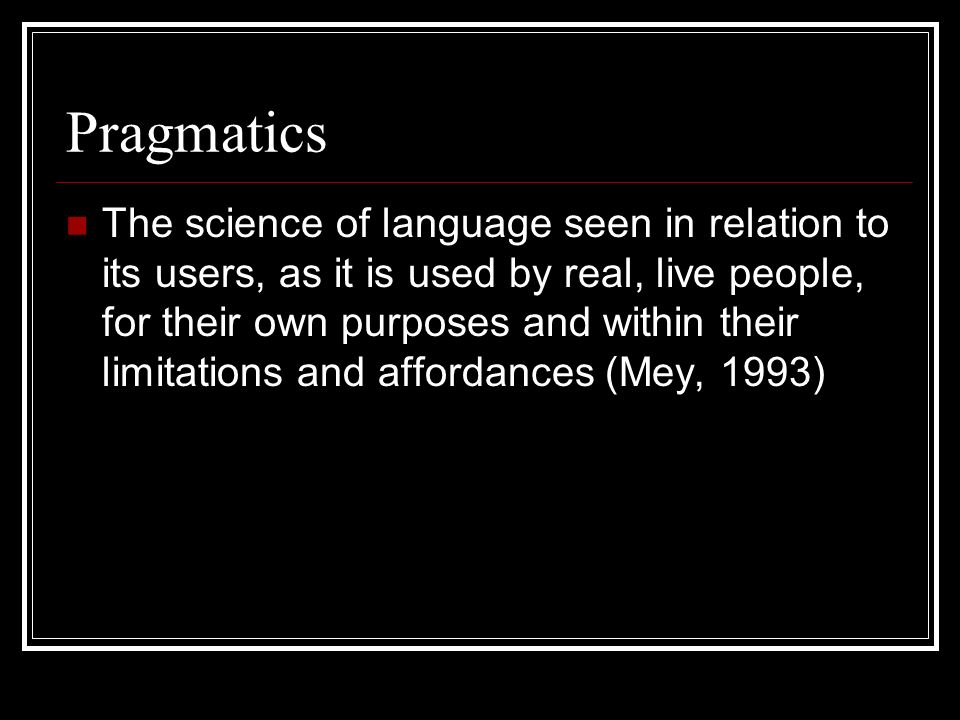 Pragmatics The science of language seen in relation to its users, as it is used by real, live people, for their own purposes and within their limitati