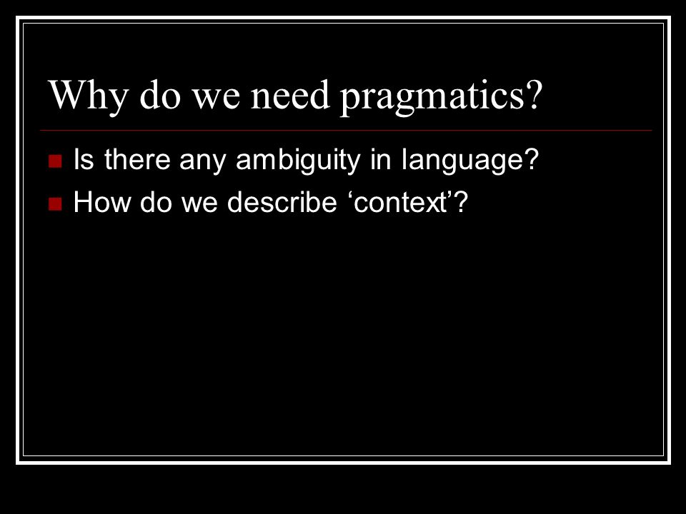 Pragmatics is needed if we want a fuller, deeper, and generally more reasonable account of human language behavior.