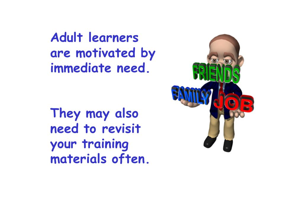 Adult learners are motivated by immediate need.
