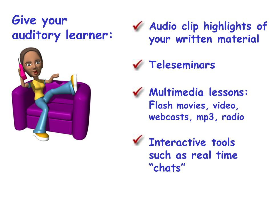 Give your auditory learner: Audio clip highlights of your written material Teleseminars Multimedia lessons: F lash movies, video, webcasts, mp3, radio Interactive tools such as real time chats
