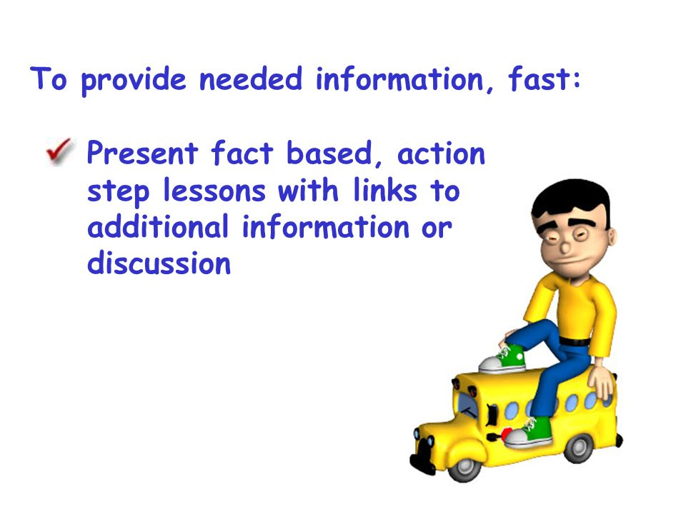 To provide needed information, fast: Present fact based, action step lessons with links to additional information or discussion