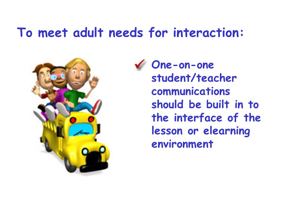 To meet adult needs for interaction: One-on-one student/teacher communications should be built in to the interface of the lesson or elearning environment