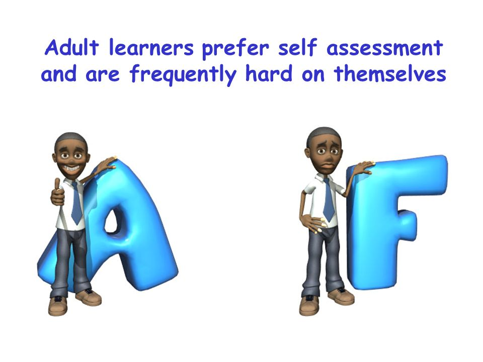 Adult learners prefer self assessment and are frequently hard on themselves