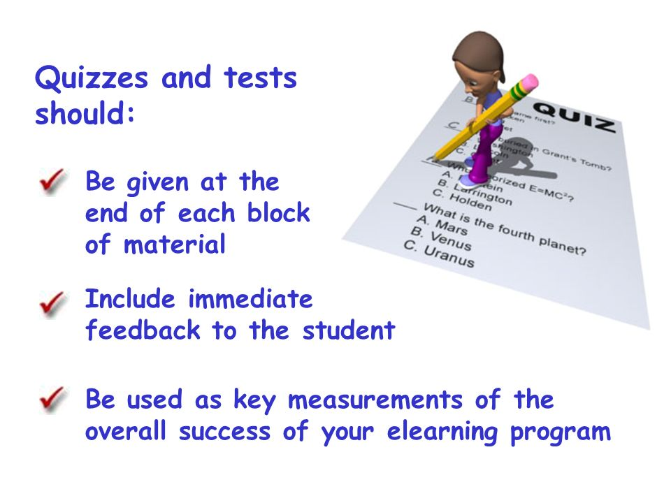 Quizzes and tests should: Be given at the end of each block of material Include immediate feedback to the student Be used as key measurements of the overall success of your elearning program