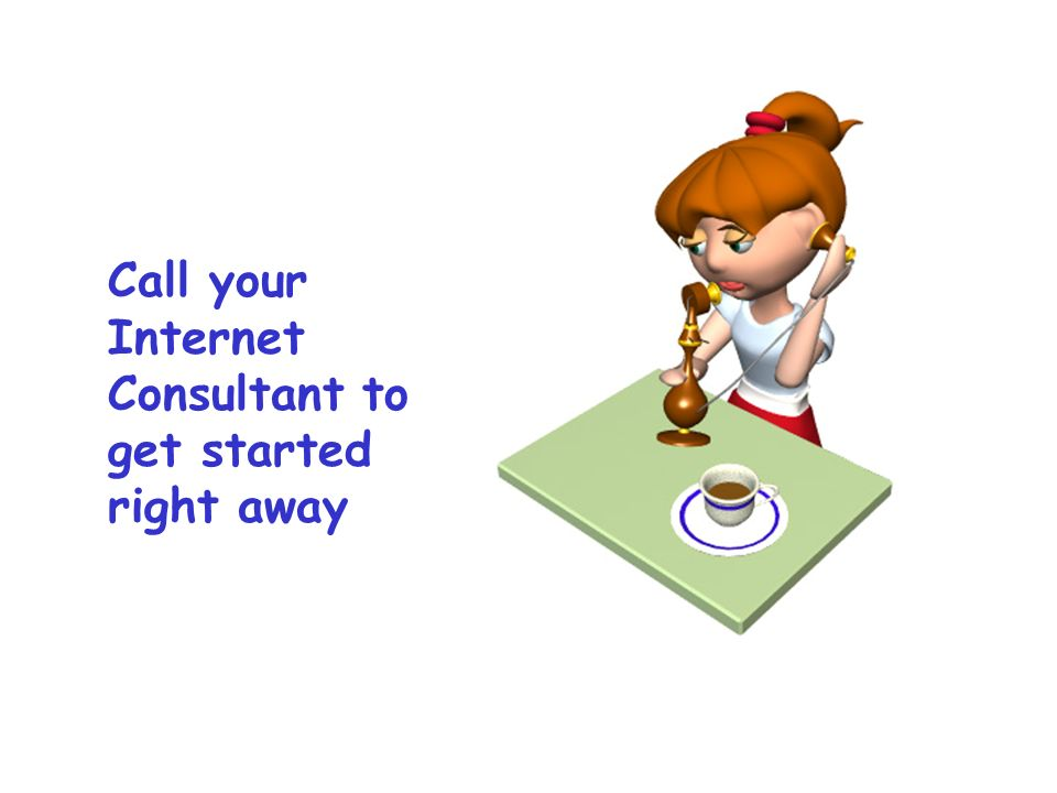 Call your Internet Consultant to get started right away