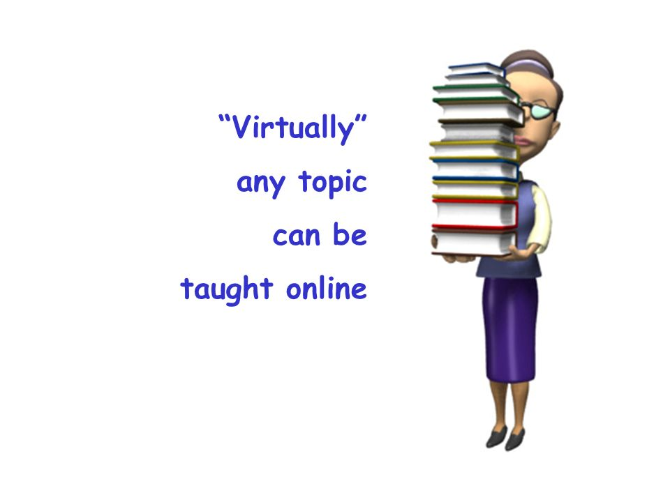 Virtually any topic can be taught online