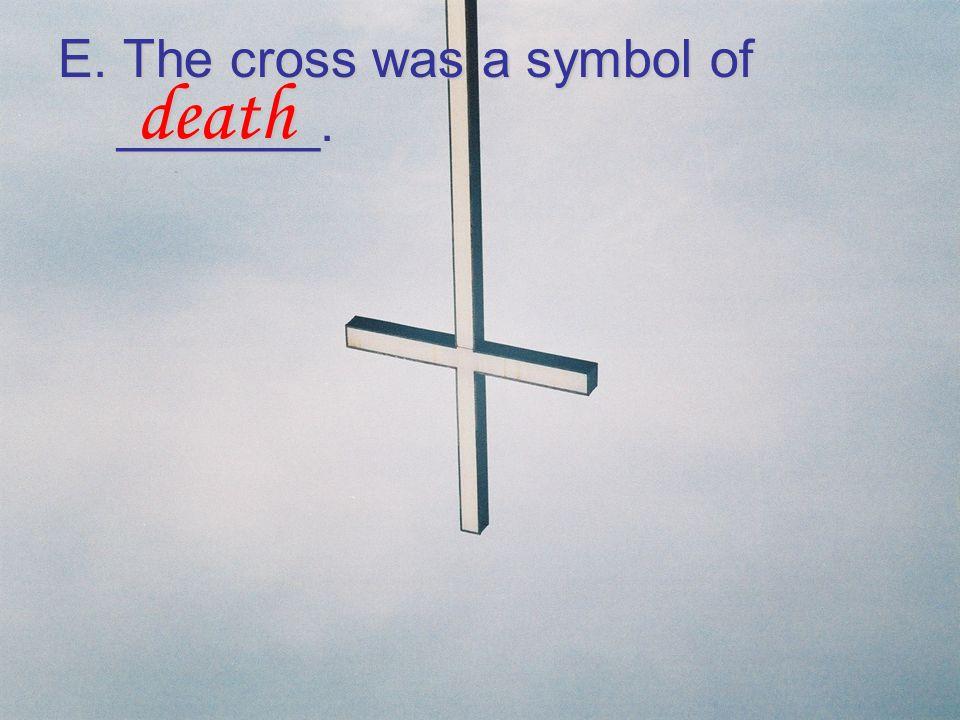 E. The cross was a symbol of _______. death