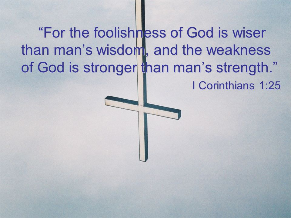 For the foolishness of God is wiser than mans wisdom, and the weakness of God is stronger than mans strength. I Corinthians 1:25