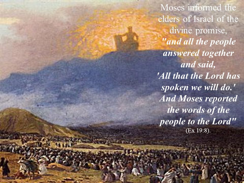 Moses informed the elders of Israel of the divine promise, and all the people answered together and said, All that the Lord has spoken we will do. And Moses reported the words of the people to the Lord (Ex 19:8).
