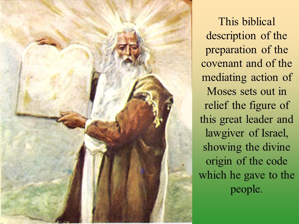 This biblical description of the preparation of the covenant and of the mediating action of Moses sets out in relief the figure of this great leader and lawgiver of Israel, showing the divine origin of the code which he gave to the people.