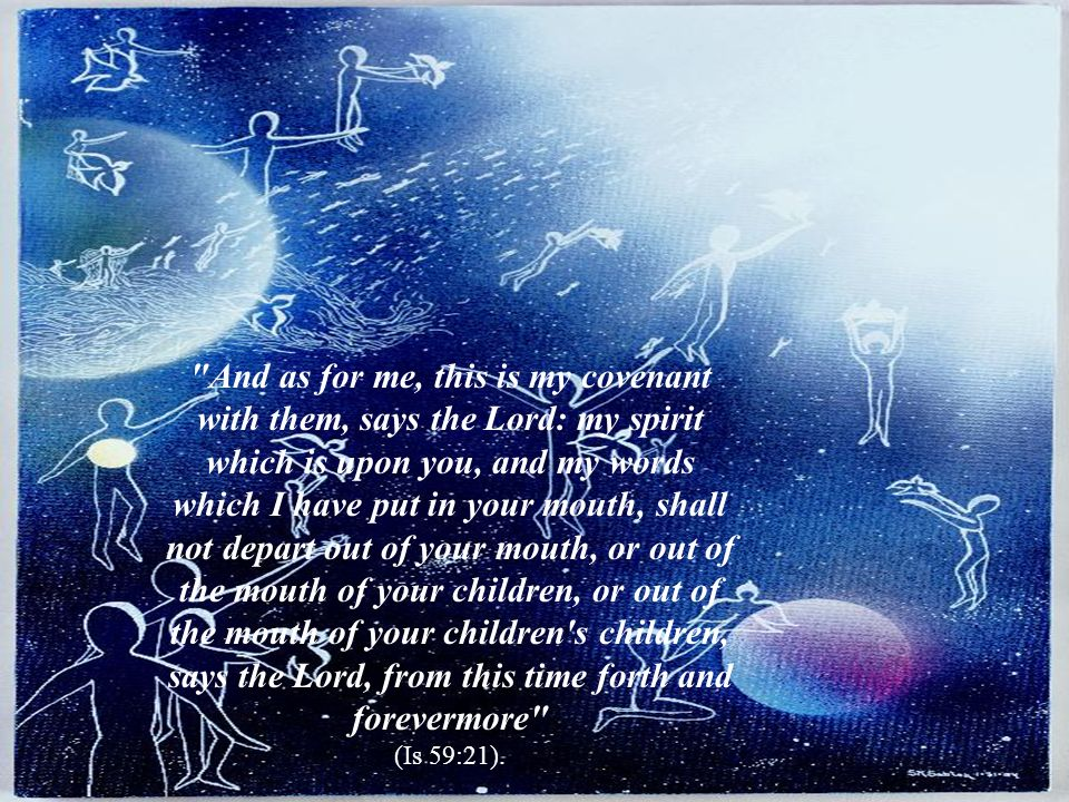 And as for me, this is my covenant with them, says the Lord: my spirit which is upon you, and my words which I have put in your mouth, shall not depart out of your mouth, or out of the mouth of your children, or out of the mouth of your children s children, says the Lord, from this time forth and forevermore (Is 59:21).