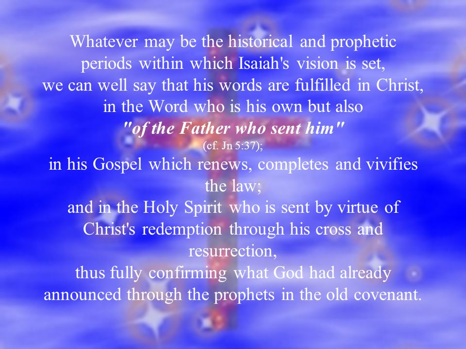 Whatever may be the historical and prophetic periods within which Isaiah s vision is set, we can well say that his words are fulfilled in Christ, in the Word who is his own but also of the Father who sent him (cf.