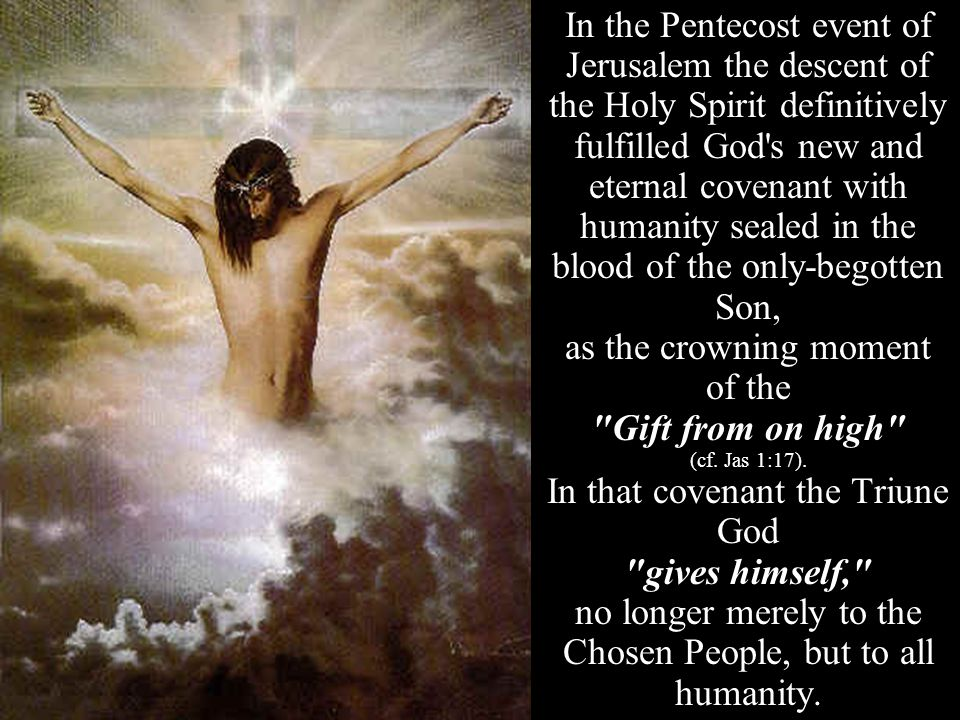 In the Pentecost event of Jerusalem the descent of the Holy Spirit definitively fulfilled God s new and eternal covenant with humanity sealed in the blood of the only-begotten Son, as the crowning moment of the Gift from on high (cf.