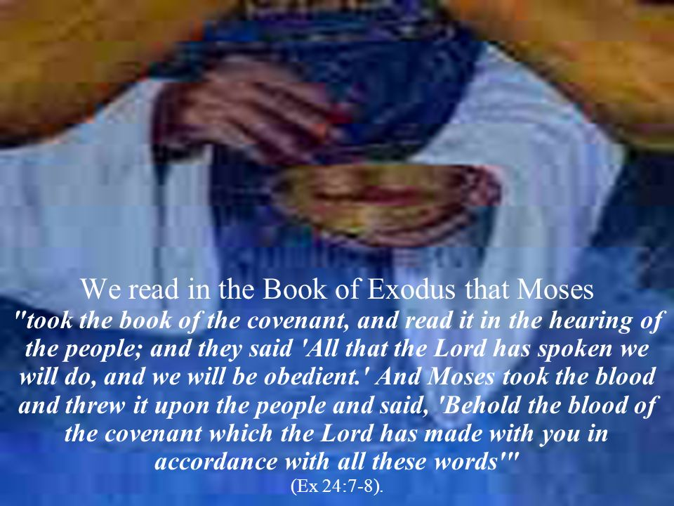 We read in the Book of Exodus that Moses took the book of the covenant, and read it in the hearing of the people; and they said All that the Lord has spoken we will do, and we will be obedient. And Moses took the blood and threw it upon the people and said, Behold the blood of the covenant which the Lord has made with you in accordance with all these words (Ex 24:7-8).