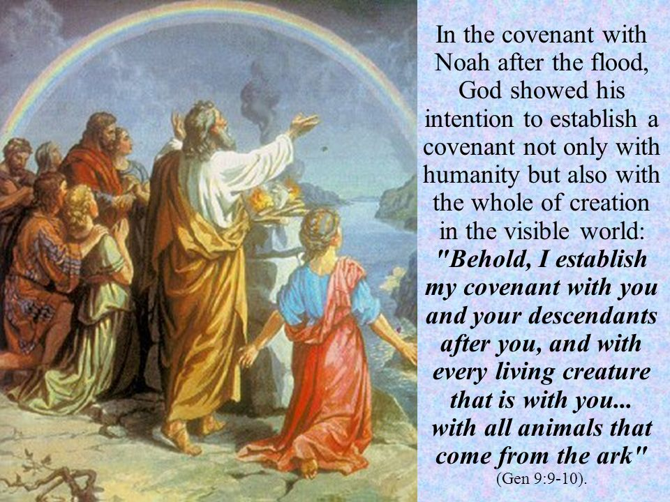 In the covenant with Noah after the flood, God showed his intention to establish a covenant not only with humanity but also with the whole of creation in the visible world: Behold, I establish my covenant with you and your descendants after you, and with every living creature that is with you...