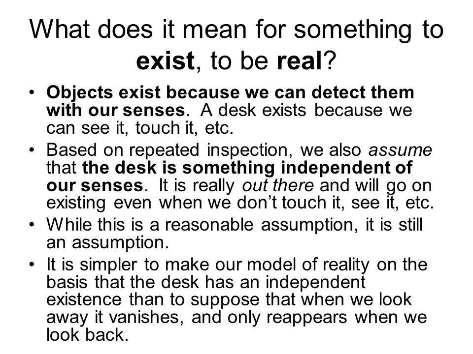 What does it mean for something to exist, to be real? Objects exist because we can detect them with our senses. A desk exists because we can see it, t