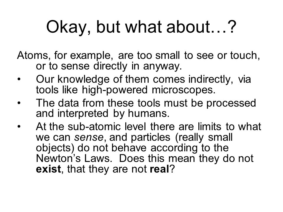 Okay, but what about…? Atoms, for example, are too small to see or touch, or to sense directly in anyway. Our knowledge of them comes indirectly, via