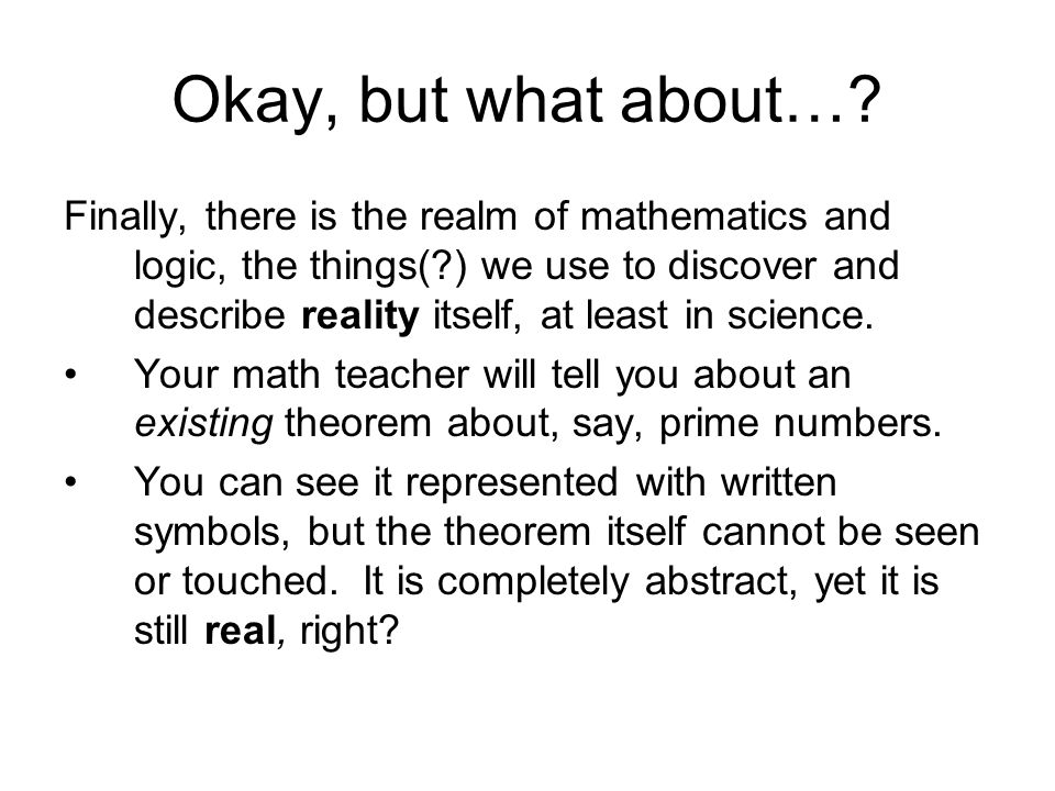 Okay, but what about…? Finally, there is the realm of mathematics and logic, the things(?) we use to discover and describe reality itself, at least in