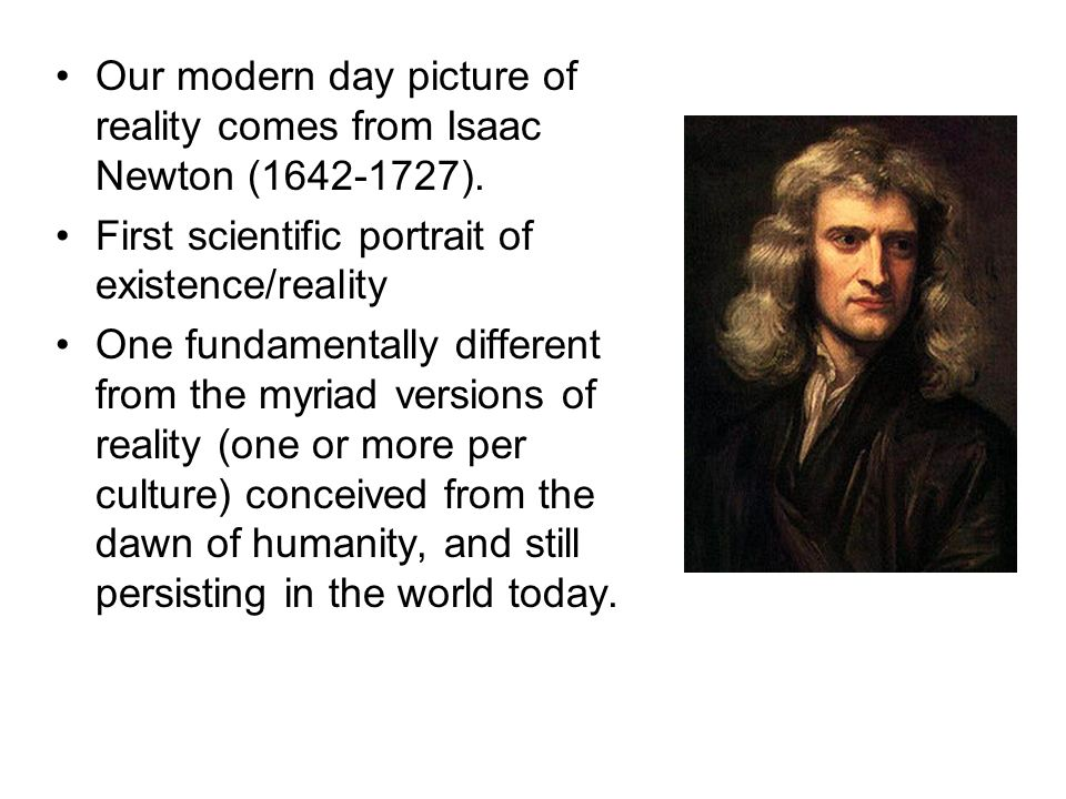 Our modern day picture of reality comes from Isaac Newton (1642-1727). First scientific portrait of existence/reality One fundamentally different from