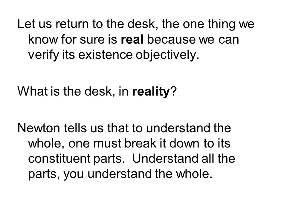 Let us return to the desk, the one thing we know for sure is real because we can verify its existence objectively. What is the desk, in reality? Newto