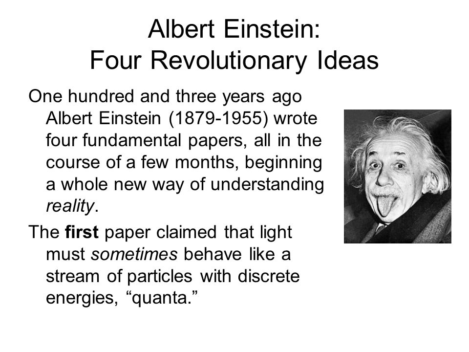 Albert Einstein: Four Revolutionary Ideas One hundred and three years ago Albert Einstein (1879-1955) wrote four fundamental papers, all in the course