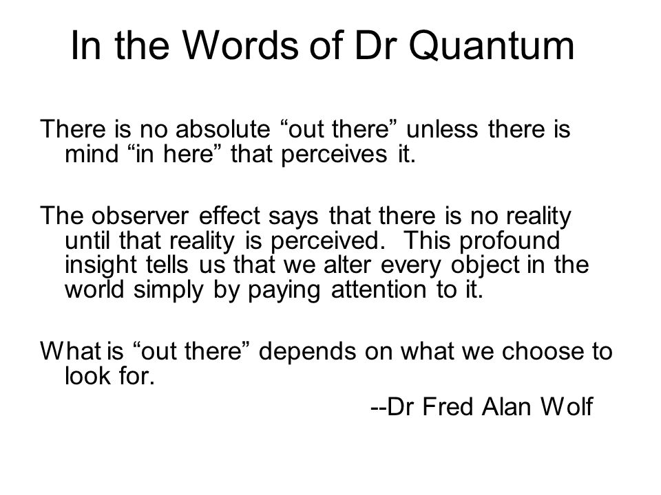 There is no absolute out there unless there is mind in here that perceives it. The observer effect says that there is no reality until that reality is