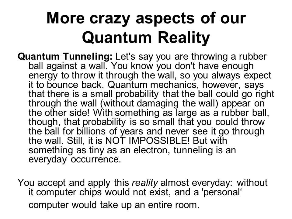 More crazy aspects of our Quantum Reality Quantum Tunneling: Let's say you are throwing a rubber ball against a wall. You know you don't have enough e
