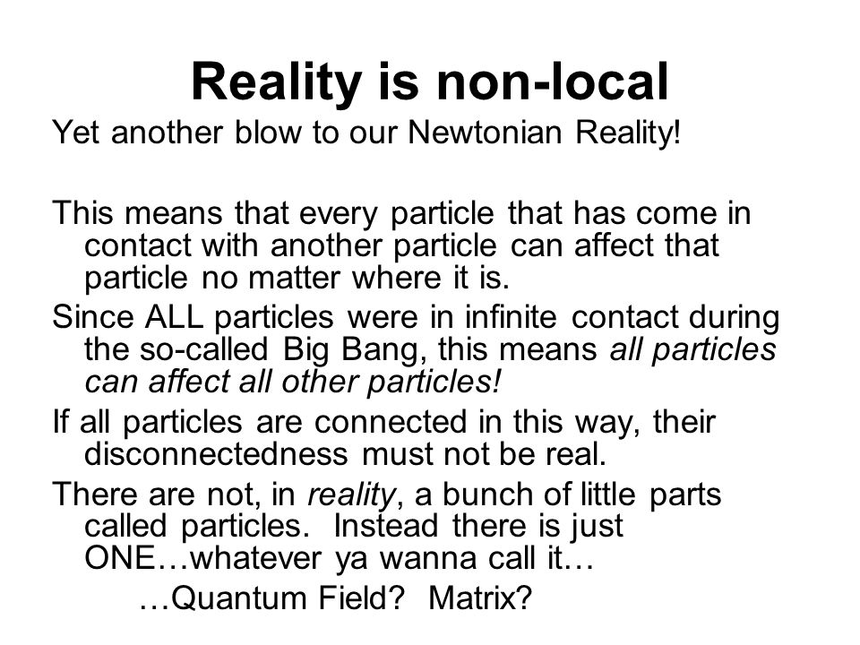 Reality is non-local Yet another blow to our Newtonian Reality! This means that every particle that has come in contact with another particle can affe