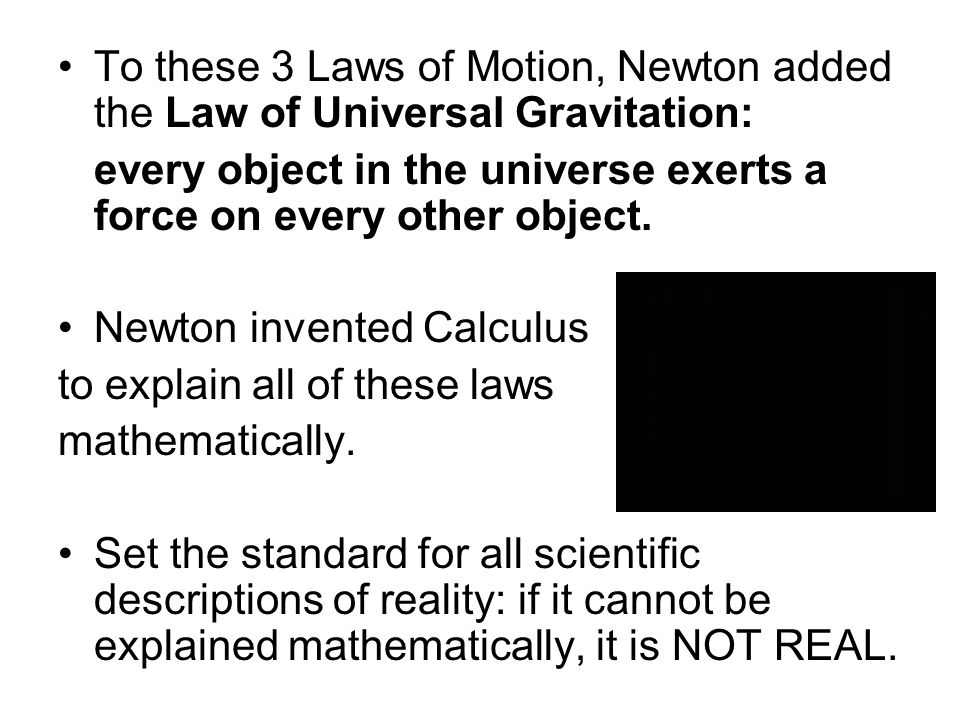 To these 3 Laws of Motion, Newton added the Law of Universal Gravitation: every object in the universe exerts a force on every other object. Newton in