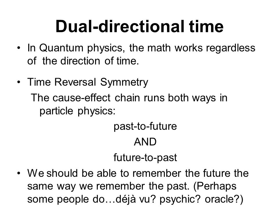 Dual-directional time In Quantum physics, the math works regardless of the direction of time. Time Reversal Symmetry The cause-effect chain runs both