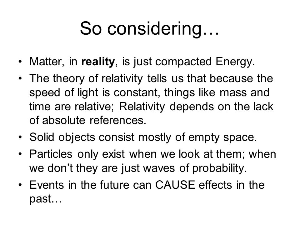 So considering… Matter, in reality, is just compacted Energy. The theory of relativity tells us that because the speed of light is constant, things li